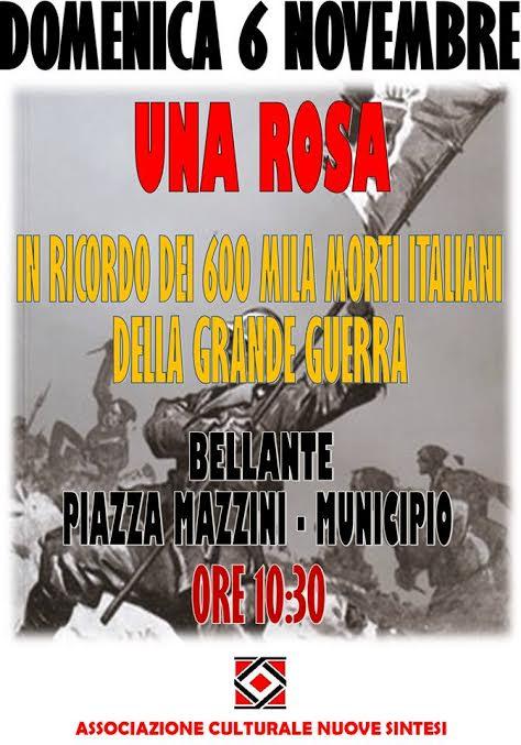 """Domenica 6 novembre, ricorderemo i caduti della """"Guerra Liberatrice"""" : Il 4 novembre si celebra la vittoria dell'Italia nella guerra '15-'18.  Ma la Prima Guerra Mondiale fu per noi la """"Quarta guerra d'indipendenza"""", la guerra che avrebbe dovuto restituire alla madrepatria le terre irredente di Trento e Trieste. Per ottenere quel risultato, ci vollero 600mila morti, quasi un milione tra feriti e mutilati, altri 600 mila tra dispersi e prigionieri: ricordiamoli tutti, ricordiamone il valore, ma non dimentichiamo le sofferenze patite al fronte e a casa nel sogno di un'Italia finalmente unita. Onore ai Caduti e alle loro famiglie, onore ai reduci, onore a chi non tornò mai. L'Appuntamento, per chi ritiene di partecipare, è a Bellante Paese in Piazza Mazzini alle ore 10.30. Da Piazza Mazzini, poi, composti e disciplinati ci recheremo a Piazza Arengo ove è sita la Lapide in memoria dei nostri caduti. Rose e tricolori per i nostri caduti!"""